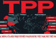 Tác động của hội nhập TPP đến ngành Dược Việt Nam như thế nào?